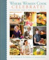 Where Women Cook: Celebrate!: Extraordinary Women & Their Signature Recipes - Jo Packham