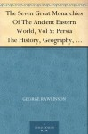 The Seven Great Monarchies Of The Ancient Eastern World, Vol 5: Persia The History, Geography, And Antiquities Of Chaldaea, Assyria, Babylon, Media, Persia, ... Empire; With Maps and Illustrations. - George Rawlinson