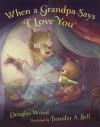 "When a Grandpa Says ""I Love You"" - Douglas Wood, Jennifer A. Bell"