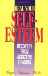 Heal Your Self Esteem: Recovery from Addictive Thinking - Bryan E. Robinson