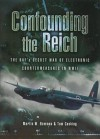 Confounding the Reich: The RAF's Secret War of Electronic Countermeasures in WWII - Martin W. Bowman