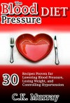 The Blood Pressure Diet: 30 Recipes Proven for Lowering Blood Pressure, Losing Weight, and Controlling Hypertension: (Heart Healthy Diet, Low Fat, Low ... Cookbook, Healthy Eating, Dash Diet) - C.K. Murray, Blood Pressure, Dash, Healthy Eating, Heart