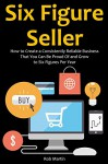 Six Figure Seller: How to Create a Consistently Reliable Business That You Can Be Proud Of and Grow to Six Figures Per Year - Rob Martin