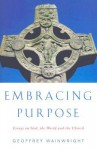 Embracing Purpose: Essays on God, the World and the Church - Geoffrey Wainwright