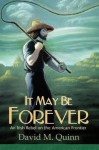 It May Be Forever: An Irish Rebel On the American Frontier - David M. Quinn