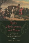 Rakes, Highwaymen, and Pirates: The Making of the Modern Gentleman in the Eighteenth Century - Erin Mackie