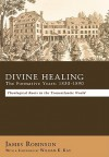Divine Healing: The Formative Years, 1830 1890: Theological Roots In The Transatlantic World - James Robinson