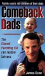 Comeback Dads: Family Courts Rob Children of Their Dads: The Shared Parenting Bill Can Restore Fairness - James Dunn
