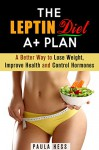 The Leptin Diet A+ Plan: A Better Way to Lose Weight, Improve Health and Control Hormones (Hormone Reset Diet for Weight Loss and Overcome Obesity) - Paula Hess