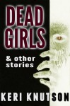 Dead Girls and Other Stories - Keri Knutson