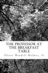 The Professor at the Breakfast Table - Sr Oliver Wendell Holmes