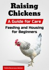 Raising Chickens: A Guide for Care, Feeding and Housing for Beginners - Robin Devereaux-Nelson, Content Arcade Publishing