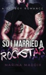 So I Married A Rockstar: A Bad Boy Romance - Marina Maddix