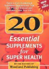 20 Essential Supplements for Super Health: Today's Can't-Do-Without Nutritional Supplements Than Can Improve Health, Prevent Disease and Ultimately Save Your Life! - Woodland Publishing