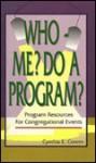 Who--Me? Do a Program?: Program Resources for Congregational Events - Cynthia E. Cowen