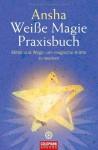Weiße Magie: Praxisbuch - Mittel und Wege, um magische Kräfte zu wecken - Ansha