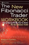 The New Fibonacci Trader Workbook: Step-By-Step Exercises to Help You Master the New Fibonacci Trader - Robert Fischer