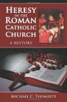 Heresy in the Roman Catholic Church: A History - Michael C. Thomsett