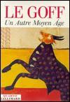 Un Autre Moyen Âge - Jacques Le Goff