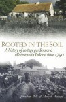 Rooted in the Soil: A History of Cottage Gardens and Allotments in Ireland Since 1750 - Jonathan Bell