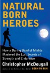 Natural Born Heroes: How a Daring Band of Misfits Mastered the Lost Secrets of Strength and Endurance - Christopher McDougall