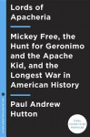 Lords of Apacheria: Mickey Free, the Hunt for Geronimo and the Apache Kid, and the Longest War in American History - Paul Andrew Hutton