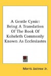 A Gentle Cynic: Being a Translation of the Book of Koheleth Commonly Known as Ecclesiastes - Morris Jastrow Jr.