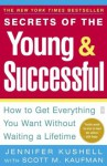 Secrets of the Young & Successful: How to Get Everything You Want Without Waiting a Lifetime - Jennifer Kushell