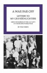 A War Far Off: Letters to My Granddaughters about My Service in the U.S. Navy in the Second World War - Tom White