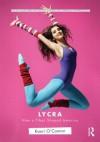 Lycra: How a Fiber Shaped America - Kaori O'Connor