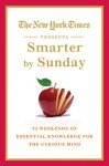 The New York Times Presents Smarter by Sunday: 52 Weekends of Essential Knowledge for the Curious Mind - The New York Times, The New York Times