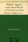 Walker's Appeal, with a Brief Sketch of His Life And Also Garnet's Address to the Slaves of the United States of America - David Walker, Henry Highland Garnet