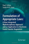Formulation of Appropriate Laws: A New Integrated Multidisciplinary Approach and an Application to Electronic Funds Transfer Regulation - Paul White, Sardar M.N. Islam