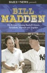 Bill Madden: My 25 Years Covering Baseball's Heroes, Scoundrels, Triumphs and Tragedies - Bill Madden