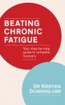 Beating Chronic Fatigue: Your Step-by-Step Guide to Complete Recovery - Kristina Downing-Orr