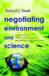 Negotiating Environment and Science: An Insider's View of International Agreements, from Driftnets to the Space Station - Richard J. Smith