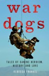 War Dogs: Tales of Canine Heroism, History, and Love - Rebecca Frankel, Thomas E. Ricks