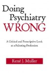 Doing Psychiatry Wrong: A Critical and Prescriptive Look at a Faltering Profession - Rene J. Muller