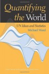 Quantifying the World: Un Ideas and Statistics (United Nations Intellectual History Project Series) - Michael Ward, Louis Emmerij, Richard Jolly, Thomas G. Weiss