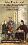 Asian Empire and British Knowledge: China and the Networks of British Imperial Expansion - Ulrike Hillemann