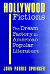 Hollywood Fictions: The Dream Factory in American Popular Literature - John Parris Springer