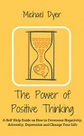 The Power Of Positive Thinking: A Self-Help Guide on How to Overcome Negativity, Adversity, Depression and Change Your Life (Positive Thinking,Motivation,Stop Negative Thinking, Empowerment) - Michael Dyer