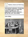 Arithmetical Institutions. Containing a Compleat System of Arithmetic Natural, Logarithmical, and Algebraical in All Their Branches: By the REV. Mr. J - John Kirkby