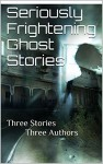 Seriously Frightening Ghost Stories: Three in one - Liam Laing, Rebecca Taylor, Alexis Ali, Daryan Prose