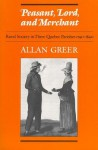 Peasant, Lord, and Merchant: Rural Society in Three Quebec Parishes 1740-1840 - Allan Greer