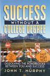 Success Without a College Degree: Dissolving the Roadblocks Between You and Success - John Murphy