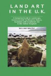 Land Art in the U.K.: A Complete Guide to Landscape, Environmental, Earthworks, Nature, Sculpture and Installation Art in the United Kingdom - William Malpas