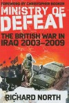 Ministry of Defeat: The British in Iraq 2003-2009 - Richard North