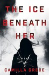 The Ice Beneath Her: A Novel - Elizabeth Clark Wessel, Camilla Grebe