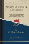 Astronomy Without a Telescope: A Guide to the Constellations, and Introduction to the Study of the Heavens With the Unassisted Sight (Classic Reprint) - E. Walter Maunder